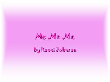 By Roxxi Johnson Me,Me,Me. About Me My name is Roxxi My name is Roxxi I am 11 I am 11 My favourite food is chocolate My favourite food is chocolate I.