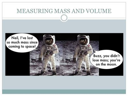 "MEASURING MASS AND VOLUME. WHAT IS MASS? Mass measures the amount of matter or ""stuff"" an item contains. Mass is different from weight. On the moon where."