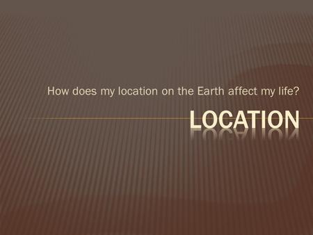 How does my location on the Earth affect my life?