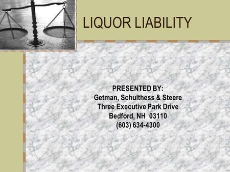 LIQUOR LIABILITY PRESENTED BY: Getman, Schulthess & Steere Three Executive Park Drive Bedford, NH 03110 (603) 634-4300.