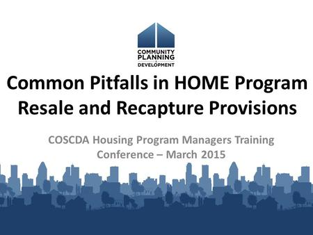 Common Pitfalls in HOME Program Resale and Recapture Provisions COSCDA Housing Program Managers Training Conference – March 2015.