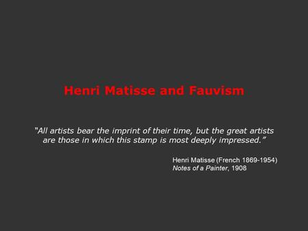 "Henri Matisse and Fauvism ""All artists bear the imprint of their time, but the great artists are those in which this stamp is most deeply impressed."" Henri."