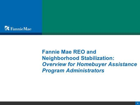 1 Fannie Mae REO and Neighborhood Stabilization: Overview for Homebuyer Assistance Program Administrators.