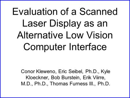Evaluation of a Scanned Laser Display as an Alternative Low Vision Computer Interface Conor Kleweno, Eric Seibel, Ph.D., Kyle Kloeckner, Bob Burstein,