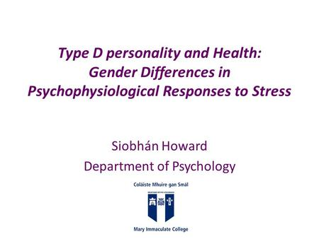 Type D personality and Health: Gender Differences in Psychophysiological Responses to Stress Siobhán Howard Department of Psychology.