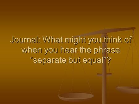 "Journal: What might you think of when you hear the phrase ""separate but equal""?"