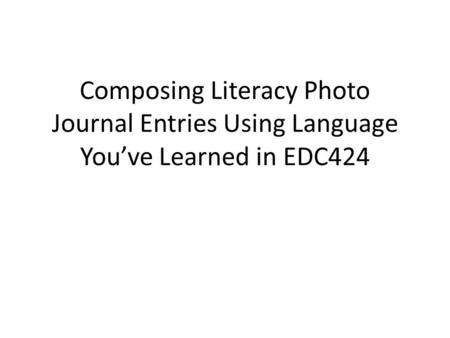 Composing Literacy Photo Journal Entries Using Language You've Learned in EDC424.