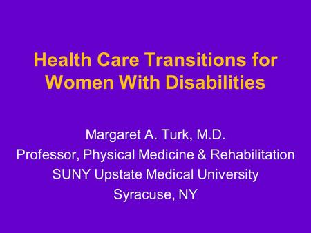 Health Care Transitions for Women With Disabilities Margaret A. Turk, M.D. Professor, Physical Medicine & Rehabilitation SUNY Upstate Medical University.
