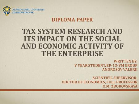 TAX SYSTEM RESEARCH AND ITS IMPACT ON THE SOCIAL AND ECONOMIC ACTIVITY OF THE ENTERPRISE DIPLOMA PAPER WRITTEN BY: V YEAR STUDENT, EP-13-VM GROUP ANDROSOV.