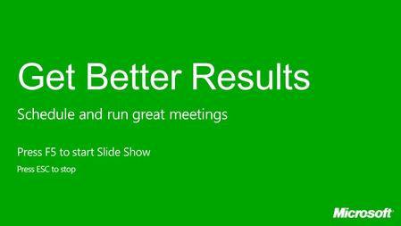 Get Better Results Press F5 to start Slide Show Press ESC to stop Schedule and run great meetings.