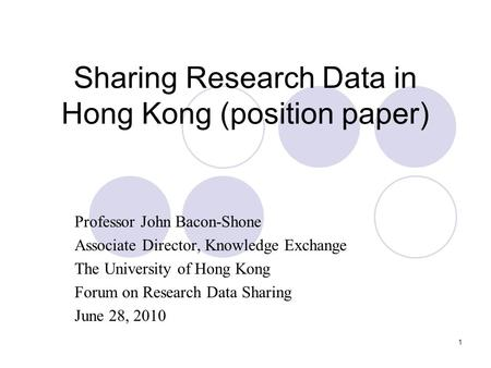 1 Sharing Research Data in Hong Kong (position paper) Professor John Bacon-Shone Associate Director, Knowledge Exchange The University of Hong Kong Forum.