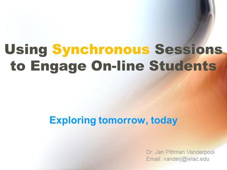 Using Synchronous Sessions to Engage On-line Students Exploring tomorrow, today Dr. Jan Pittman Vanderpool