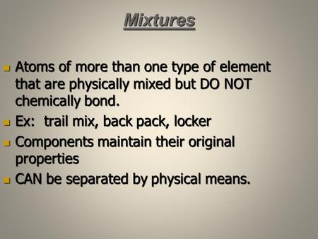 Mixtures Atoms of more than one type of element that are physically mixed but DO NOT chemically bond. Atoms of more than one type of element that are physically.