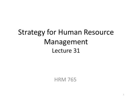 Strategy for Human Resource Management Lecture 31 HRM 765 1.