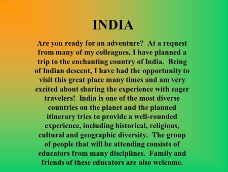 INDIA Are you ready for an adventure? At a request from many of my colleagues, I have planned a trip to the enchanting country of India. Being of Indian.