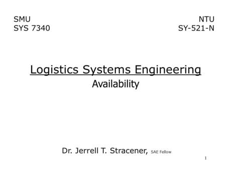 1 Logistics Systems Engineering Availability NTU SY-521-N SMU SYS 7340 Dr. Jerrell T. Stracener, SAE Fellow.