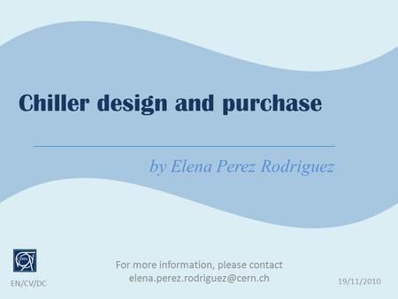 For more information, please contact 19/11/2010 EN/CV/DC Chiller design and purchase by Elena Perez Rodriguez.