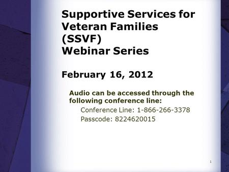 Supportive Services for Veteran Families (SSVF) Webinar Series February 16, 2012 Audio can be accessed through the following conference line: Conference.