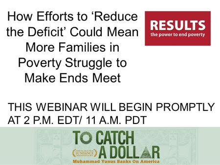 THIS WEBINAR WILL BEGIN PROMPTLY AT 2 P.M. EDT/ 11 A.M. PDT How Efforts to 'Reduce the Deficit' Could Mean More Families in Poverty Struggle to Make Ends.