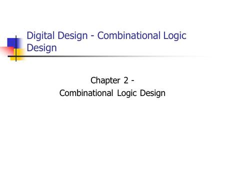 Digital Design - Combinational Logic Design Chapter 2 - Combinational Logic Design.