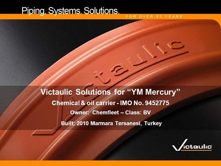 "Victaulic Solutions for ""YM Mercury"" Chemical & oil carrier - IMO No. 9452775 Owner: Chemfleet – Class: BV Built: 2010 Marmara Tersanesi, Turkey."