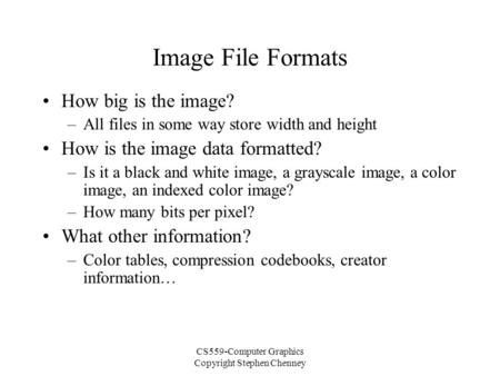 CS559-Computer Graphics Copyright Stephen Chenney Image File Formats How big is the image? –All files in some way store width and height How is the image.