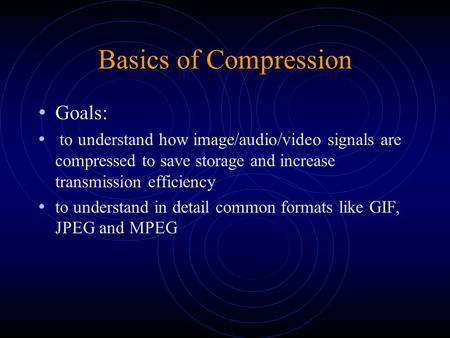 Basics of Compression Goals: to understand how image/audio/video signals are compressed to save storage and increase transmission efficiency to understand.