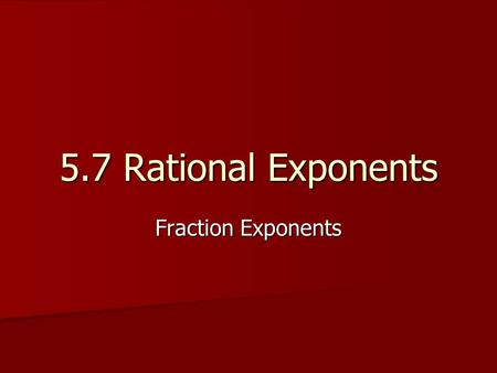 5.7 Rational Exponents Fraction Exponents.