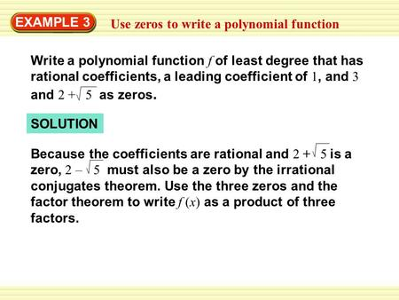 EXAMPLE 3 Use zeros to write a polynomial function Write a polynomial function f of least degree that has rational coefficients, a leading coefficient.