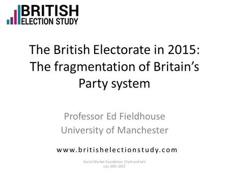 The British Electorate in 2015: The fragmentation of Britain's Party system Professor Ed Fieldhouse University of Manchester www.britishelectionstudy.com.