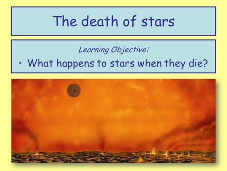 The death of stars Learning Objective : What happens to stars when they die?