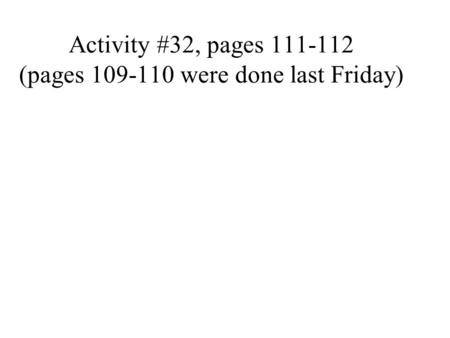 Activity #32, pages 111-112 (pages 109-110 were done last Friday)