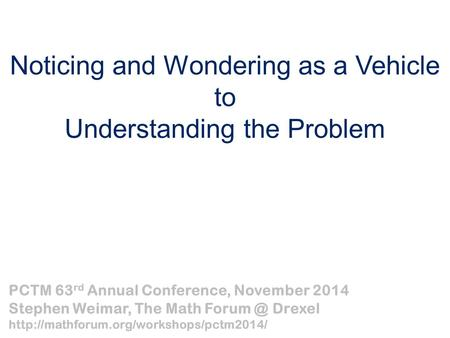 Noticing and Wondering as a Vehicle to Understanding the Problem PCTM 63 rd Annual Conference, November 2014 Stephen Weimar, The Math Drexel