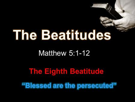 Matthew 5:1-12 The Eighth Beatitude. 10. Blessed are they which are persecuted for righteousness' sake: for theirs is the kingdom of heaven. 11. Blessed.