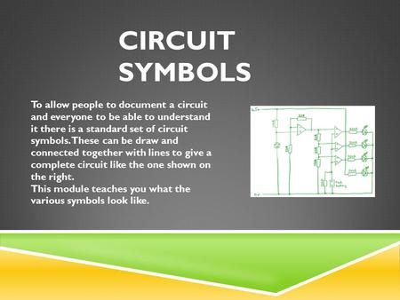 CIRCUIT SYMBOLS To allow people to document a circuit and everyone to be able to understand it there is a standard set of circuit symbols. These can be.