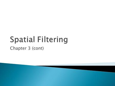 Chapter 3 (cont).  In this section several basic concepts are introduced underlying the use of spatial filters for image processing.  Mainly spatial.