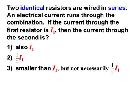 Two identical resistors are wired in series. An electrical current runs through the combination. If the current through the first resistor is I 1, then.