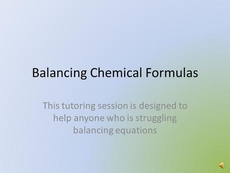 Balancing Chemical Formulas This tutoring session is designed to help anyone who is struggling balancing equations.