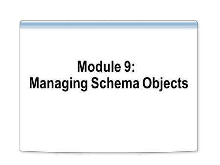 Module 9: Managing Schema Objects. Overview Naming guidelines for identifiers in schema object definitions Storage and structure of schema objects Implementing.