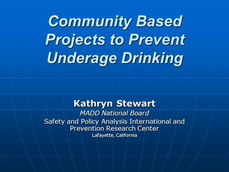 Community Based Projects to Prevent Underage Drinking Community Based Projects to Prevent Underage Drinking Kathryn Stewart MADD National Board Safety.