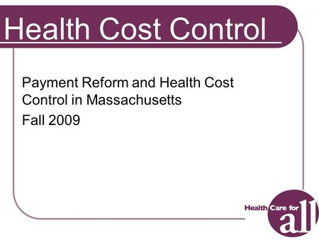 1 Health Cost Control Payment Reform and Health Cost Control in Massachusetts Fall 2009.