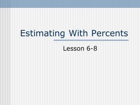 Estimating With Percents Lesson 6-8. Sales Tax Round the cost of a given item to the nearest dollar. Multiply that estimate by the decimal version of.
