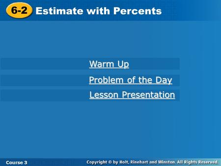 Course 3 6-2 Estimate with Percents 6-2 Estimate with Percents Course 3 Warm Up Warm Up Problem of the Day Problem of the Day Lesson Presentation Lesson.