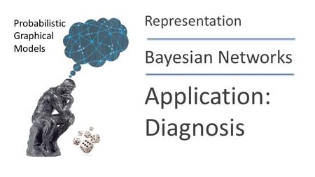 Daphne Koller Bayesian Networks Application: Diagnosis Probabilistic Graphical Models Representation.