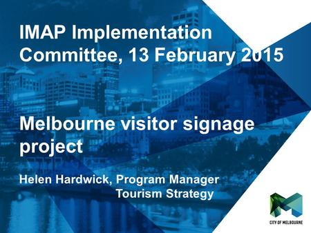 IMAP Implementation Committee, 13 February 2015 Melbourne visitor signage project Helen Hardwick, Program Manager Tourism Strategy.