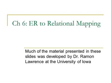 Ch 6: ER to Relational Mapping Much of the material presented in these slides was developed by Dr. Ramon Lawrence at the University of Iowa.