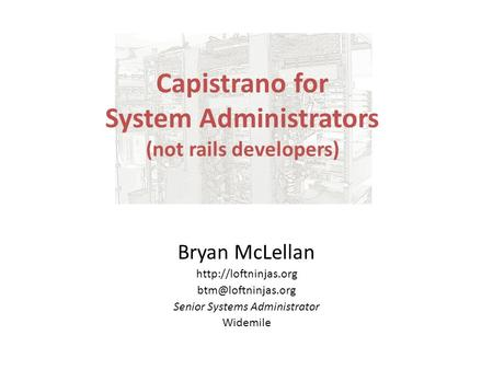 Capistrano for System Administrators (not rails developers) Bryan McLellan  Senior Systems Administrator Widemile.