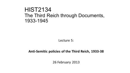 HIST2134 The Third Reich through Documents, 1933-1945 Lecture 5: Anti-Semitic policies of the Third Reich, 1933-38 26 February 2013.