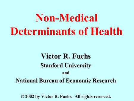 Non-Medical Determinants of Health Victor R. Fuchs Stanford University and National Bureau of Economic Research © 2002 by Victor R. Fuchs. All rights reserved.