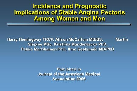 Incidence and Prognostic Implications of Stable Angina Pectoris Among Women and Men Harry Hemingway FRCP, Alison McCallum MB/BS, Martin Shipley MSc, Kristiina.